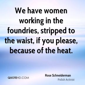We have women working in the foundries, stripped to the waist, if you please, because of the heat.