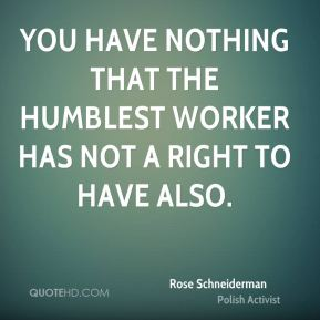 Rose Schneiderman - You have nothing that the humblest worker has not a right to have also.