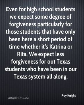 Even for high school students we expect some degree of forgiveness particularly for those students that have only been here a short period of time whether it's Katrina or Rita. We expect less forgiveness for out Texas students who have been in our Texas system all along.