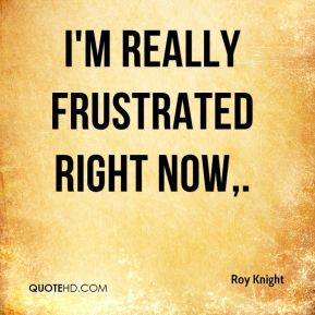 Roy Knight  - I'm really frustrated right now.