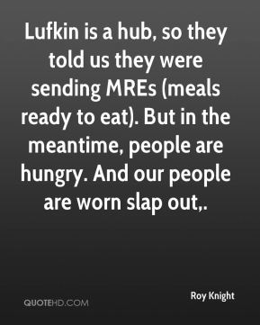 Roy Knight  - Lufkin is a hub, so they told us they were sending MREs (meals ready to eat). But in the meantime, people are hungry. And our people are worn slap out.