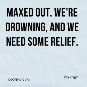 maxed out. We're drowning, and we need some relief.