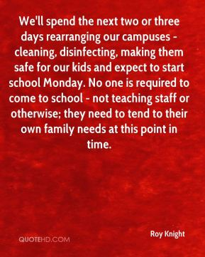 Roy Knight  - We'll spend the next two or three days rearranging our campuses - cleaning, disinfecting, making them safe for our kids and expect to start school Monday. No one is required to come to school - not teaching staff or otherwise; they need to tend to their own family needs at this point in time.