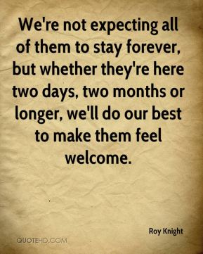 We're not expecting all of them to stay forever, but whether they're here two days, two months or longer, we'll do our best to make them feel welcome.