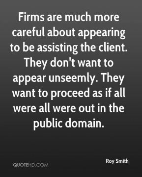 Firms are much more careful about appearing to be assisting the client. They don't want to appear unseemly. They want to proceed as if all were all were out in the public domain.