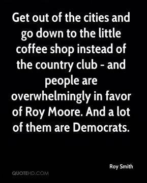 Roy Smith  - Get out of the cities and go down to the little coffee shop instead of the country club - and people are overwhelmingly in favor of Roy Moore. And a lot of them are Democrats.