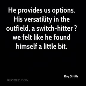Roy Smith  - He provides us options. His versatility in the outfield, a switch-hitter ? we felt like he found himself a little bit.