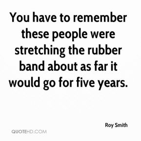 Roy Smith  - You have to remember these people were stretching the rubber band about as far it would go for five years.