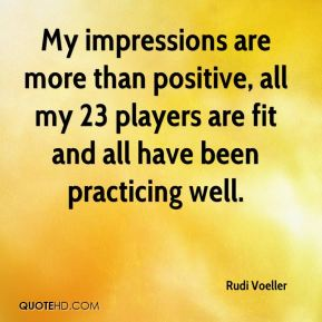 Rudi Voeller  - My impressions are more than positive, all my 23 players are fit and all have been practicing well.