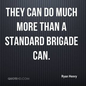 Ryan Henry  - They can do much more than a standard brigade can.