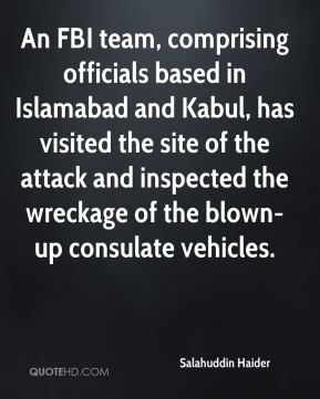Salahuddin Haider  - An FBI team, comprising officials based in Islamabad and Kabul, has visited the site of the attack and inspected the wreckage of the blown-up consulate vehicles.