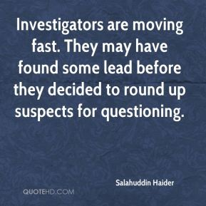 Salahuddin Haider  - Investigators are moving fast. They may have found some lead before they decided to round up suspects for questioning.