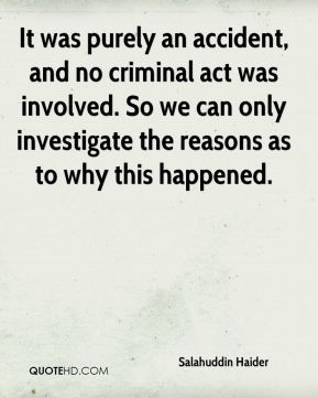 It was purely an accident, and no criminal act was involved. So we can only investigate the reasons as to why this happened.