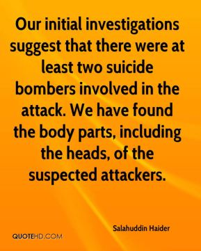 Salahuddin Haider  - Our initial investigations suggest that there were at least two suicide bombers involved in the attack. We have found the body parts, including the heads, of the suspected attackers.