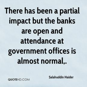There has been a partial impact but the banks are open and attendance at government offices is almost normal.
