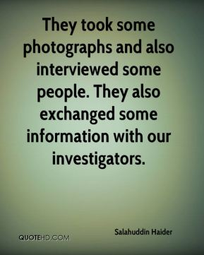 They took some photographs and also interviewed some people. They also exchanged some information with our investigators.
