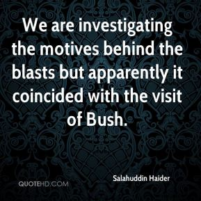 Salahuddin Haider  - We are investigating the motives behind the blasts but apparently it coincided with the visit of Bush.
