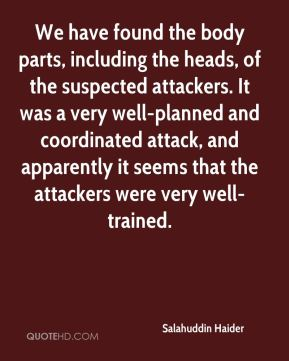 Salahuddin Haider  - We have found the body parts, including the heads, of the suspected attackers. It was a very well-planned and coordinated attack, and apparently it seems that the attackers were very well-trained.