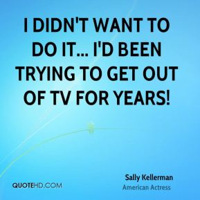 I didn't want to do it... I'd been trying to get out of TV for years!