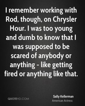 I remember working with Rod, though, on Chrysler Hour. I was too young and dumb to know that I was supposed to be scared of anybody or anything - like getting fired or anything like that.