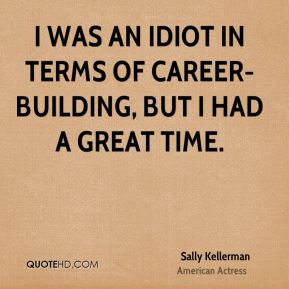 I was an idiot in terms of career-building, but I had a great time.