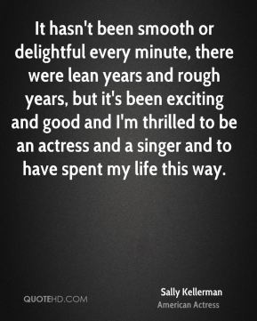 Sally Kellerman - It hasn't been smooth or delightful every minute, there were lean years and rough years, but it's been exciting and good and I'm thrilled to be an actress and a singer and to have spent my life this way.