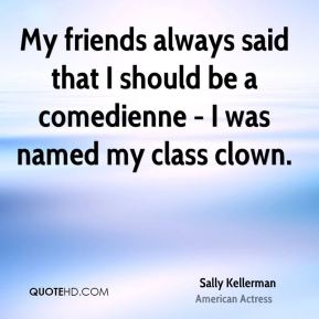 Sally Kellerman - My friends always said that I should be a comedienne - I was named my class clown.