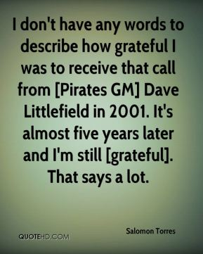 Salomon Torres  - I don't have any words to describe how grateful I was to receive that call from [Pirates GM] Dave Littlefield in 2001. It's almost five years later and I'm still [grateful]. That says a lot.