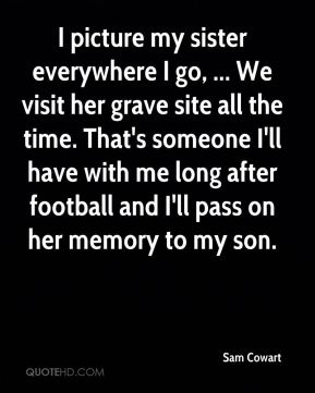 Sam Cowart  - I picture my sister everywhere I go, ... We visit her grave site all the time. That's someone I'll have with me long after football and I'll pass on her memory to my son.