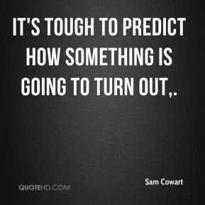 Sam Cowart  - It's tough to predict how something is going to turn out.