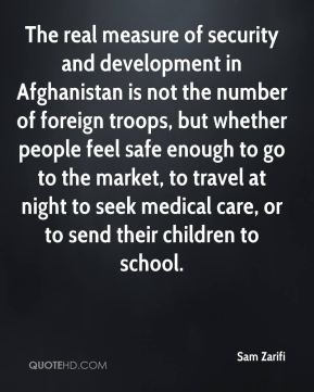 Sam Zarifi  - The real measure of security and development in Afghanistan is not the number of foreign troops, but whether people feel safe enough to go to the market, to travel at night to seek medical care, or to send their children to school.