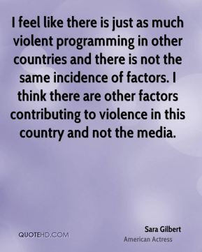 Sara Gilbert - I feel like there is just as much violent programming in other countries and there is not the same incidence of factors. I think there are other factors contributing to violence in this country and not the media.