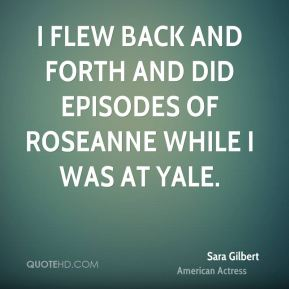 Sara Gilbert - I flew back and forth and did episodes of Roseanne while I was at Yale.