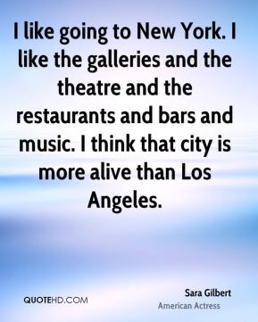 Sara Gilbert - I like going to New York. I like the galleries and the theatre and the restaurants and bars and music. I think that city is more alive than Los Angeles.