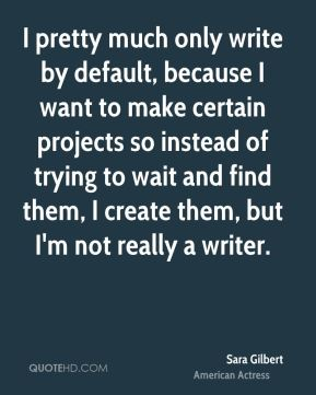 Sara Gilbert - I pretty much only write by default, because I want to make certain projects so instead of trying to wait and find them, I create them, but I'm not really a writer.