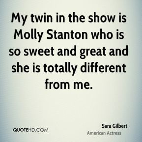 Sara Gilbert - My twin in the show is Molly Stanton who is so sweet and great and she is totally different from me.