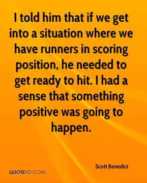 Scott Benedict  - I told him that if we get into a situation where we have runners in scoring position, he needed to get ready to hit. I had a sense that something positive was going to happen.