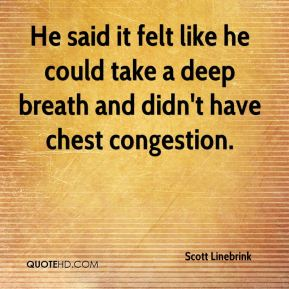 He said it felt like he could take a deep breath and didn't have chest congestion.