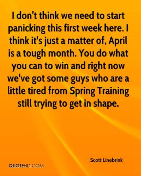 I don't think we need to start panicking this first week here. I think it's just a matter of, April is a tough month. You do what you can to win and right now we've got some guys who are a little tired from Spring Training still trying to get in shape.
