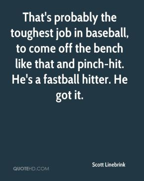 That's probably the toughest job in baseball, to come off the bench like that and pinch-hit. He's a fastball hitter. He got it.