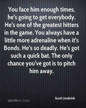 You face him enough times, he's going to get everybody. He's one of the greatest hitters in the game. You always have a little more adrenaline when it's Bonds. He's so deadly. He's got such a quick bat. The only chance you've got is to pitch him away.
