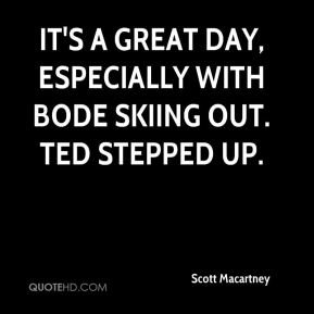 Scott Macartney  - It's a great day, especially with Bode skiing out. Ted stepped up.