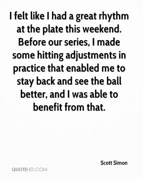 Scott Simon  - I felt like I had a great rhythm at the plate this weekend. Before our series, I made some hitting adjustments in practice that enabled me to stay back and see the ball better, and I was able to benefit from that.