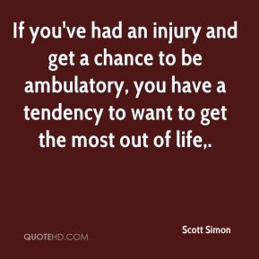If you've had an injury and get a chance to be ambulatory, you have a tendency to want to get the most out of life.