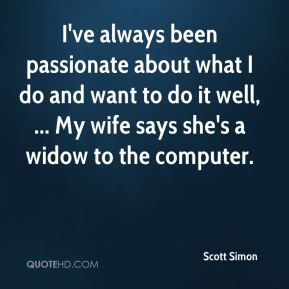 I've always been passionate about what I do and want to do it well, ... My wife says she's a widow to the computer.