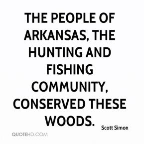 The people of Arkansas, the hunting and fishing community, conserved these woods.