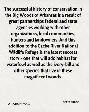 Scott Simon  - The successful history of conservation in the Big Woods of Arkansas is a result of great partnerships federal and state agencies working with other organizations, local communities, hunters and landowners. And this addition to the Cache River National Wildlife Refuge is the latest success story - one that will add habitat for waterfowl as well as the ivory-bill and other species that live in these magnificent woods.