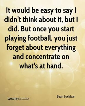 It would be easy to say I didn't think about it, but I did. But once you start playing football, you just forget about everything and concentrate on what's at hand.