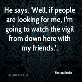 Sharon Rocha  - He says, 'Well, if people are looking for me, I'm going to watch the vigil from down here with my friends,'.