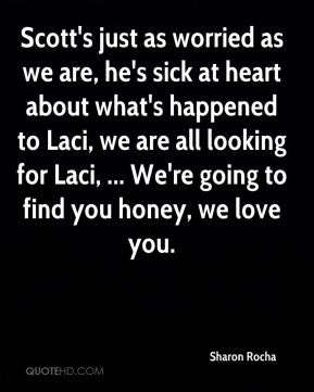 Sharon Rocha  - Scott's just as worried as we are, he's sick at heart about what's happened to Laci, we are all looking for Laci, ... We're going to find you honey, we love you.